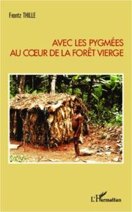 Frantz Thille - Avec les Pygmées au coeur de la forêt vierge.