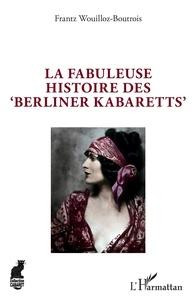 """Frantz Wouilloz-Boutrois - La fabuleuse histoire des """"Berliner Kabaretts""""."""