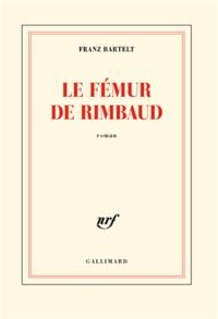 Franz Bartelt - Le fémur de Rimbaud.