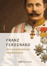 Franz Ferdinand - Der eigensinnige Thronfolger.