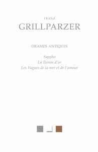 Franz Grillparzer - Drames antiques - Sappho, La Toison d'or, Les Vagues de la mer et de l'amour.