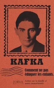Franz Kafka - Comment ne pas éduquer les enfants - Lettres sur la famille et autres monstruosités.