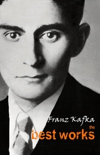 Franz Kafka - Franz Kafka: The Best Works.
