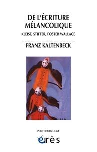 Franz Kaltenbeck - De l'écriture mélancolique - Kleist, Stifter, Nerval, Foster Wallace.