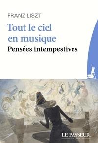Franz Liszt - Tout le ciel en musique, pensées intempestives - Suivi de Liszt et le hérisson.