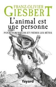 Franz-Olivier Giesbert - L'animal est une personne - Pour nos soeurs et frères les bêtes.