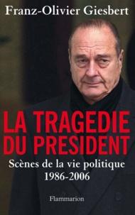 Franz-Olivier Giesbert - La tragédie du président - Scènes de la vie politique (1986-2006).