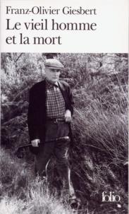 Franz-Olivier Giesbert - Le vieil homme et la mort.