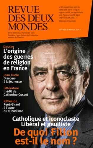 Revue des deux Mondes Février-mars 2017 De quoi Fillon est-il le nom ?. Catholique et iconoclaste, libéral et gaulliste