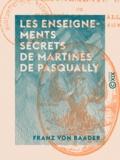 Franz von Baader - Les Enseignements secrets de Martinès de Pasqually.