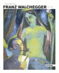Franz Walchegger 1913-1965 - Die Bildsprache als Reflexion von Zeitgeist und Seele.