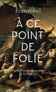 Franzobel - A ce point de folie - D'après l'histoire du naufrage de la Méduse.