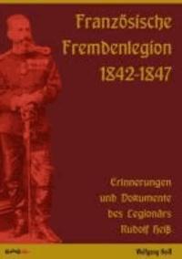 Französische Fremdenlegion 1842-1847 - Erinnerungen und Dokumente des Legionärs Rudolf Heiß.