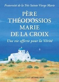 Fraternité sainte Vierge Marie - Père Théodossios-Marie de la Croix - Une vie offerte pour la vérité.