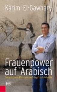 Frauenpower auf Arabisch - Jenseits von Klischee und Kopftuchdebatte.