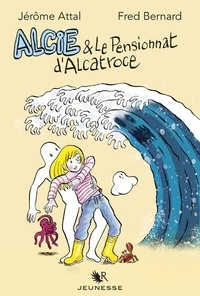 Fred Bernard et Jérôme Attal - Alcie et le pensionnat d'Alcatroce.