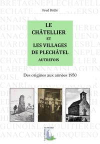Fred Brûlé - Le Châtellier et les villages de Pléchâtel autrefois - Des origines aux années 1950.