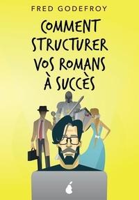 Fred Godefroy - Comment structurer vos romans à succès - Comment mieux raconter de bonnes histoires.