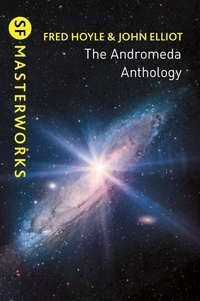 Fred Hoyle et John Elliott - The Andromeda Anthology - Containing A For Andromeda and Andromeda Breakthrough.