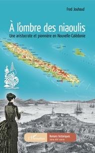 Fred Jouhaud - A l'ombre des niaoulis - Une aristocrate et pionnière en Nouvelle-Calédonie.