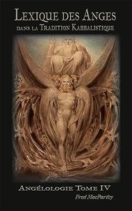 Fred Macparthy - Lexique des Anges dans la Tradition Kabbalistique. - Angélologie, Tome IV. 2021.