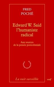 Fred Poché et Fred Poché - Edward W. Said, l'humaniste radical - Aux sources de la pensée postcoloniale.