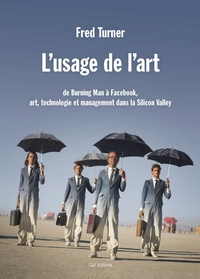 Fred Turner - L'usage de l'art - De Burning Man à Facebook, art, technologie et management dans la Silicon Valley.