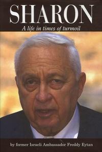 Freddy Eytan - Ariel Sharon - A life in times of turmoil.
