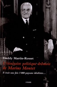 Freddy Martin-Rosset - L'itinéraire politique drômois de Marius Moutet - Il était une fois 5 000 paysans idéalistes....