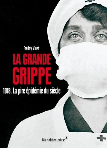 La Grande Grippe. 1918. La pire épidémie du siècle Histoire de la grippe espagnole