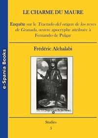 Frédéric Alchalabi - Le charme du Maure - Enquête sur le Tractado del origen de los reyes de Granada, œuvre apocryphe attribuée à Fernando de Pulgar (Bibliothèque de l'Académie Royale Espagnole de Madrid, manuscrit 150).