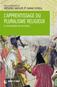 Frédéric Amsler et Sarah Scholl - L'apprentissage du pluralisme religieux - Le cas genevois au XIXe siècle.