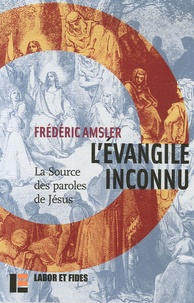 Frédéric Amsler - L'Evangile inconnu - La source des paroles de Jésus (Q).