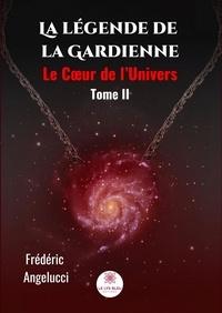 Frédéric Angelucci - La légende de la Gardienne Tome 2 : Le Coeur de l'Univers.
