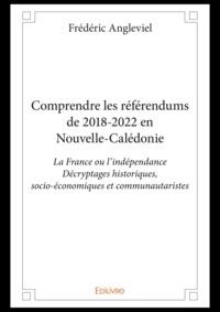 Frédéric Angleviel - Comprendre les référendums de 2018-2022 en Nouvelle-Calédonie - La France ou l'indépendance, décryptages historiques, socio-économiques et communautaristes.