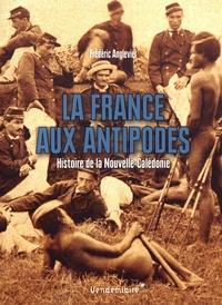 Frédéric Angleviel - La France aux antipodes - Histoire de la Nouvelle-Calédonie.