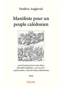 Frédéric Angleviel - Manifeste pour un peuple calédonien - ou la construction à venir d'une Nouvelle-Calédonie arc-en-ciel, petite nation dans la France ultr.
