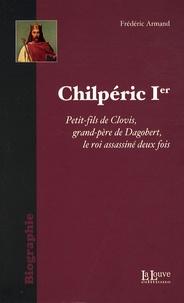Frédéric Armand - Chilpéric Ier - Le roi assassiné deux fois.
