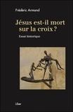 Frédéric Armand - Jésus est-il mort sur la croix ? - Essai historique.