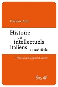 Frédéric Attal - Histoire des intellectuels italiens au XXe siècle - Prophètes, philosophes et experts.