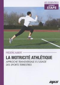 Frédéric Aubert - La motricité athlétique - Approche transversale à l'usage des sports terrestres.