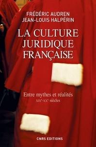 Frédéric Audren et Jean-Louis Halpérin - La culture juridique française - Entre mythes et réalités (XIXe-XXe siècles).