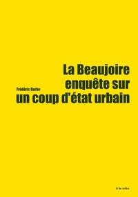 Frédéric Barbe - La Beaujoire, enquête sur un coup d'état urbain - forcer, détruire, privatiser, densifier.