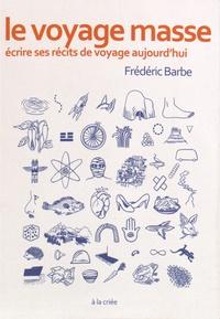 Frédéric Barbe - Le voyage masse - Ecrire ses récits de voyage aujourd'hui.