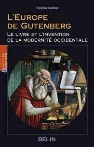 Frédéric Barbier - L'Europe de Gutenberg - Le livre et l'invention de la modernité occidentale (XIIIe-XVIe siècle).
