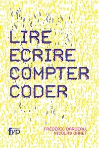 Frédéric Bardeau et Nicolas Danet - Lire, écrire, compter, coder.