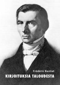 Frédéric Bastiat - Kirjoituksia taloudesta - Kolme klassikkoa.