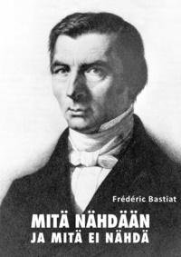 Frédéric Bastiat - Mitä nähdään ja mitä ei nähdä.