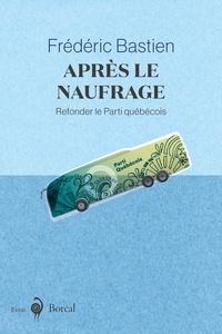 Frédéric Bastien - Après le naufrage - Refonder le Parti québécois.