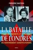 Frédéric Bastien - La Bataille de Londres - Dessous, secrets et coulisses du rapatriement constitutionnel.